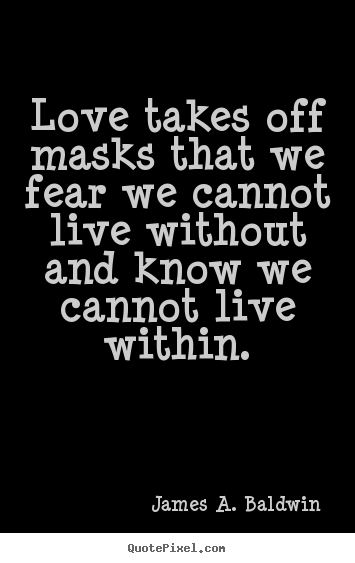 Diy picture quotes about love - Love takes off masks that we fear we cannot live without and know..