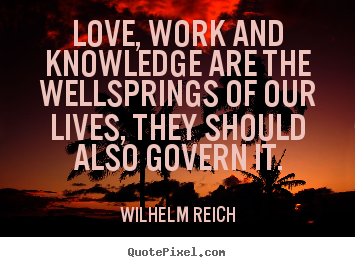 Design picture quotes about love - Love, work and knowledge are the wellsprings of our lives, they..