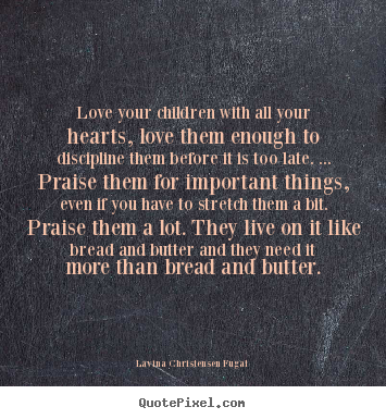 Love quotes - Love your children with all your hearts, love them enough to discipline..