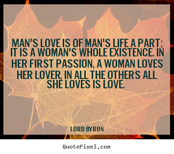 Love quote - Man's love is of man's life a part; it is a woman's..