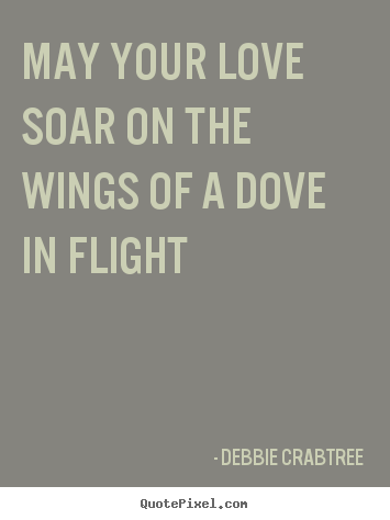 Quotes about love - May your love soar on the wings of a dove in flight