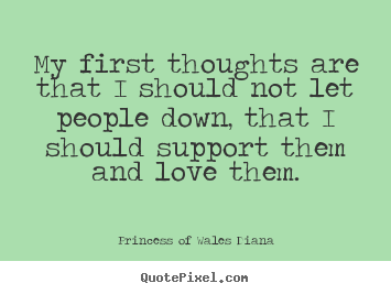 My first thoughts are that i should not let people down,.. Princess Of Wales Diana  love quotes