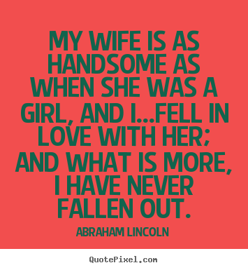My wife is as handsome as when she was a girl, and i...fell in.. Abraham Lincoln best love quotes