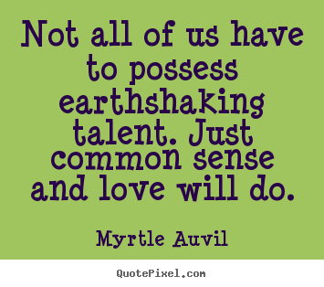 Myrtle Auvil picture quotes - Not all of us have to possess earthshaking talent... - Love quotes
