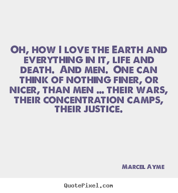 Oh, how i love the earth and everything in it, life and death. and.. Marcel Ayme great love quotes