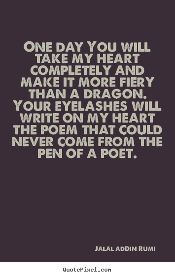 Design your own picture quote about love - One day you will take my heart completely and make it more fiery..