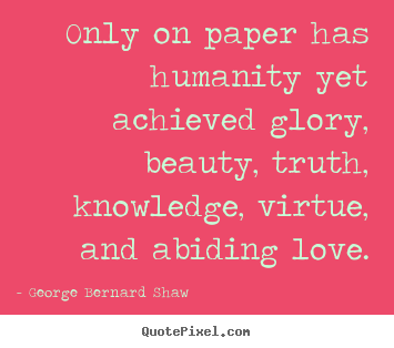 Love quotes - Only on paper has humanity yet achieved glory, beauty,..