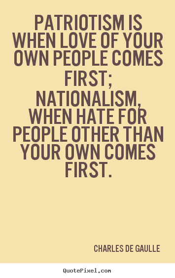 Design custom picture quotes about love - Patriotism is when love of your own people comes first; nationalism,..