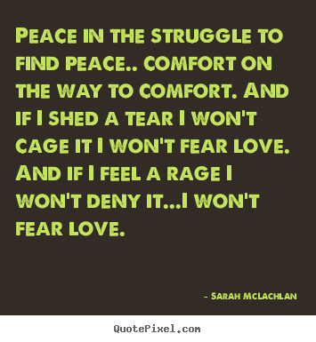 Sarah McLachlan picture quotes - Peace in the struggle to find peace.. comfort on.. - Love quotes