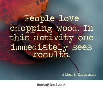 Make personalized picture quotes about love - People love chopping wood. in this activity one immediately sees results.
