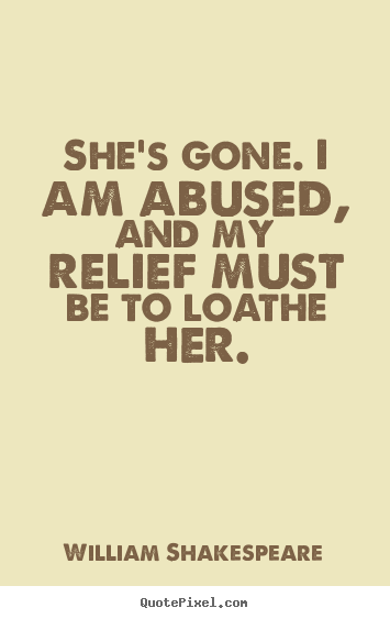 She's gone. i am abused, and my relief must be to.. William Shakespeare greatest love quote