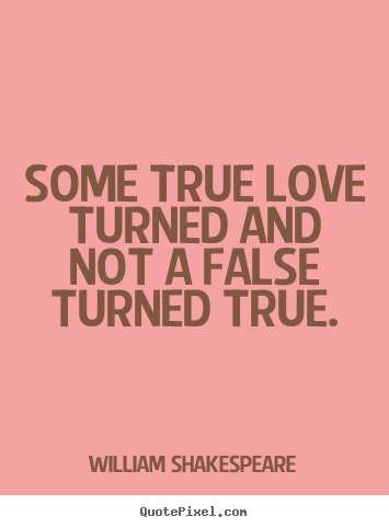 Love quote - Some true love turned and not a false turned true.