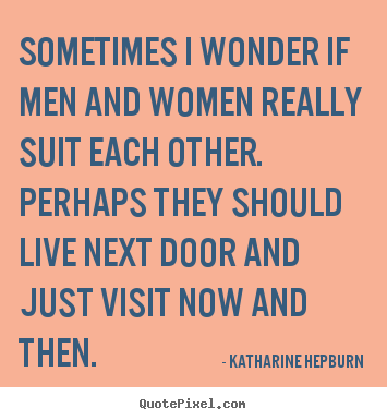 Katharine Hepburn image quotes - Sometimes i wonder if men and women really suit.. - Love quotes