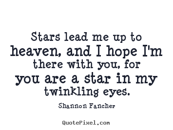 Shannon Fancher photo quote - Stars lead me up to heaven, and i hope i'm there with you, for you are.. - Love quote