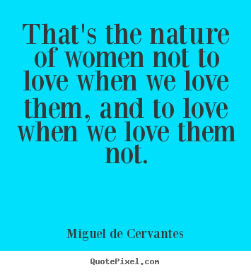 That's the nature of women not to love when.. Miguel De Cervantes  love quotes