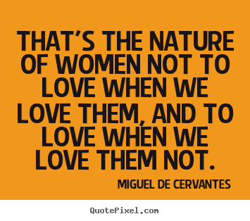 Quote about love - That's the nature of women not to love when we love them,..