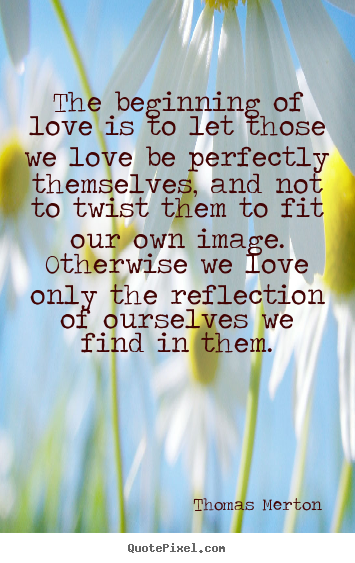 Thomas Merton poster sayings - The beginning of love is to let those we love be perfectly.. - Love sayings