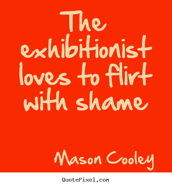 Quotes about love - The exhibitionist loves to flirt with shame