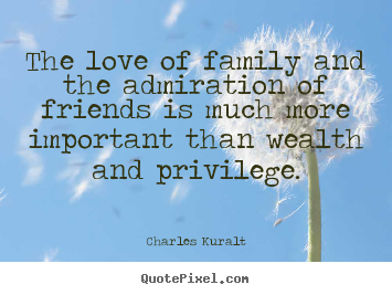 The love of family and the admiration of friends is much more important.. Charles Kuralt top love quotes
