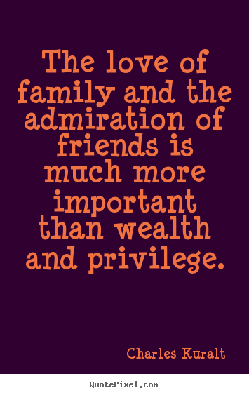 Love quote - The love of family and the admiration of friends..