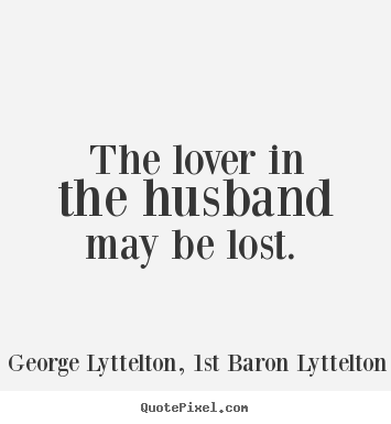 George Lyttelton, 1st Baron Lyttelton picture quotes - The lover in the husband may be lost.  - Love quote