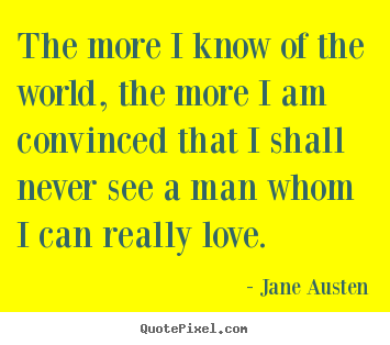 Quote about love - The more i know of the world, the more i am convinced that..