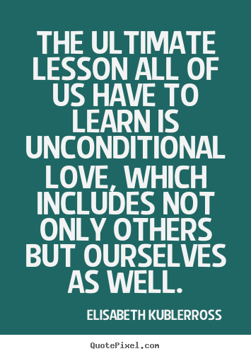 Love quotes - The ultimate lesson all of us have to learn is unconditional..