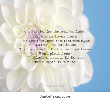 Love quotes - The warrior for the true, the right, fights..