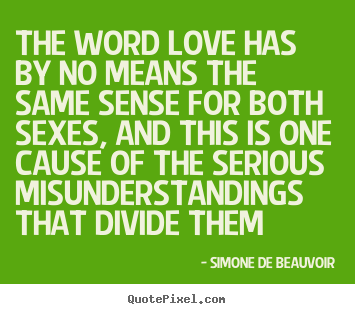 The word love has by no means the same sense for both sexes,.. Simone De Beauvoir top love quote