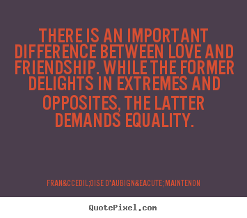 There is an important difference between love.. Françoise D'Aubigné Maintenon popular love quotes