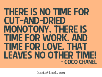 Design custom picture quotes about love - There is no time for cut-and-dried monotony. there..