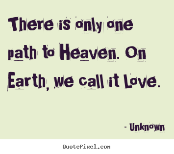 There is only one path to heaven. on earth, we call it.. Unknown famous love quotes