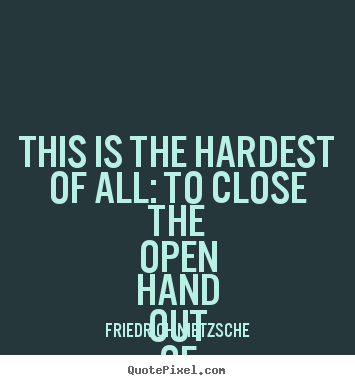 This is the hardest of all: to close the open hand.. Friedrich Nietzsche  love quotes