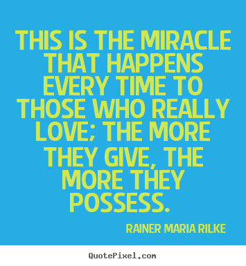 This is the miracle that happens every time to those who really.. Rainer Maria Rilke good love quotes