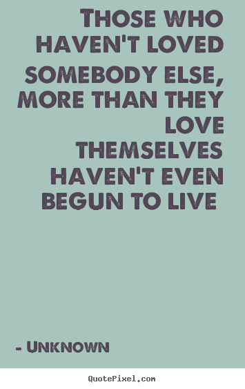 Make picture quotes about love - Those who haven't loved somebody else, more than they love themselves..