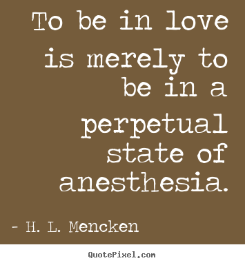 H. L. Mencken picture quotes - To be in love is merely to be in a perpetual state of anesthesia. - Love quotes
