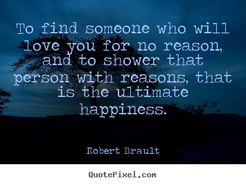 Love quotes - To find someone who will love you for no reason, and to shower..