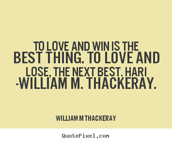 William M Thackeray picture quotes - To love and win is the best thing. to love.. - Love quotes