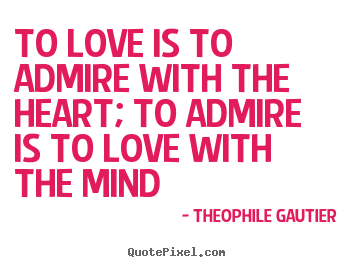 To love is to admire with the heart; to admire is to love with the mind Theophile Gautier greatest love quotes