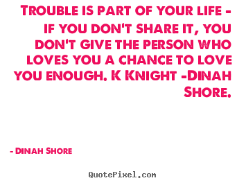 Trouble is part of your life - if you don't share it, you don't.. Dinah Shore best love quote
