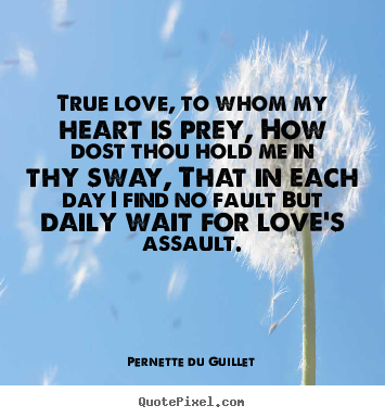 Love quote - True love, to whom my heart is prey, how dost thou hold me in thy sway,..