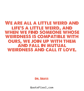 Quotes about love - We are all a little weird and life's a little..