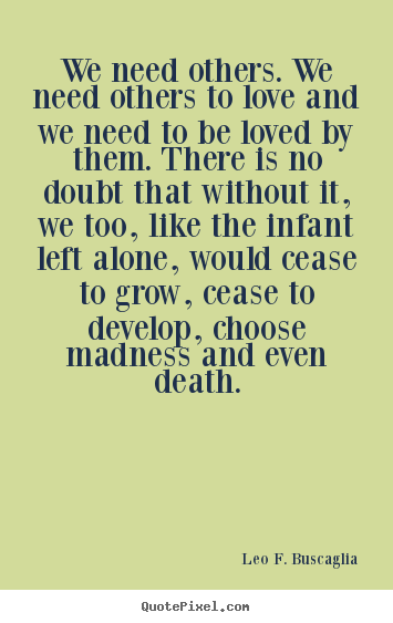 Leo F. Buscaglia picture quotes - We need others. we need others to love and we need to be loved.. - Love quotes