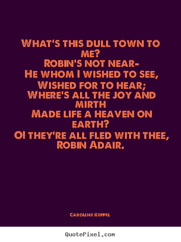 Love quotes - What's this dull town to me? robin's not near—..