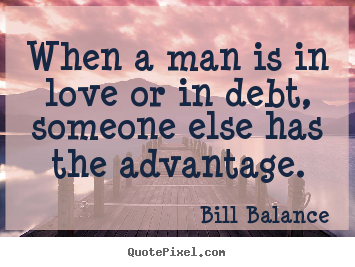 How to make picture quotes about love - When a man is in love or in debt, someone else has the..