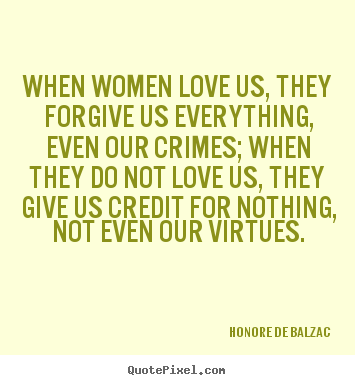 When women love us, they forgive us everything,.. Honore De Balzac  love quote