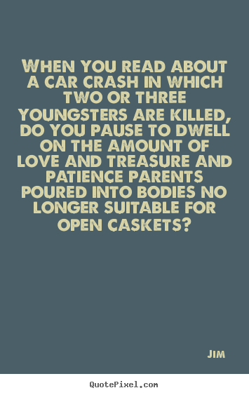 Jim picture quotes - When you read about a car crash in which two or three youngsters are.. - Love quotes