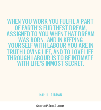 When you work you fulfil a part of earth's furthest dream,.. Kahlil Gibran  love quotes