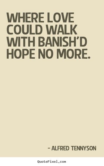 Love sayings - Where love could walk with banish'd hope no more.
