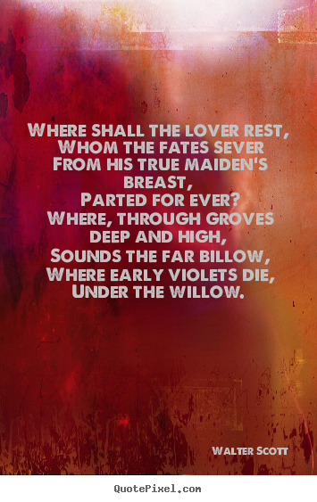 Quote about love - Where shall the lover rest, whom the fates sever from..